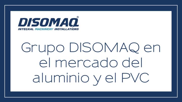 Grupo DISOMAQ, lider en el mercado del Aluminio y PVC